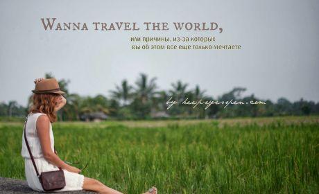 Wanna travel the world, или причины, из-за которых вы все еще об этом только мечтаете.